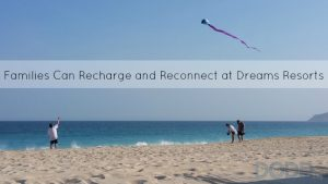 Families Can Recharge and Reconnect at Dreams Resorts